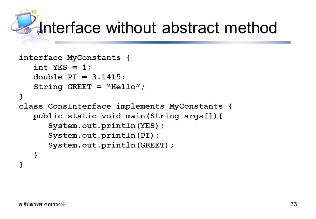"""อ. รัชดาพร คณาวงษ์ 33 Interface without abstract method interface MyConstants { int YES = 1; double PI = 3.1415; String GREET = """"Hello""""; } class ConsI"""