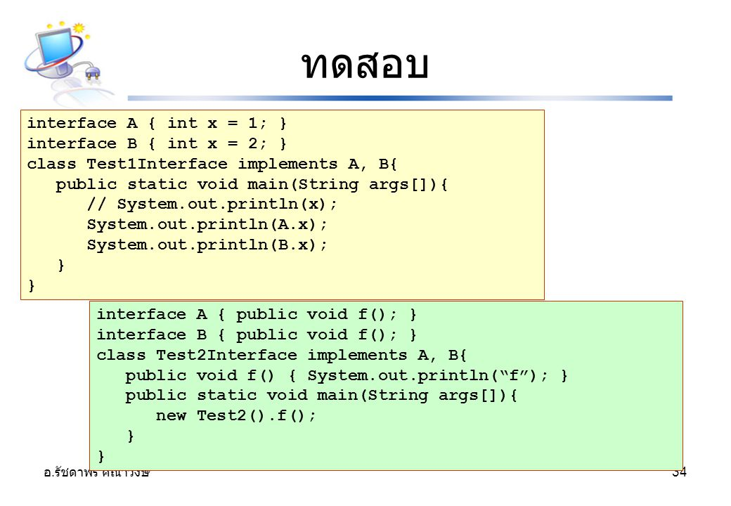 อ. รัชดาพร คณาวงษ์ 34 ทดสอบ interface A { int x = 1; } interface B { int x = 2; } class Test1Interface implements A, B{ public static void main(String