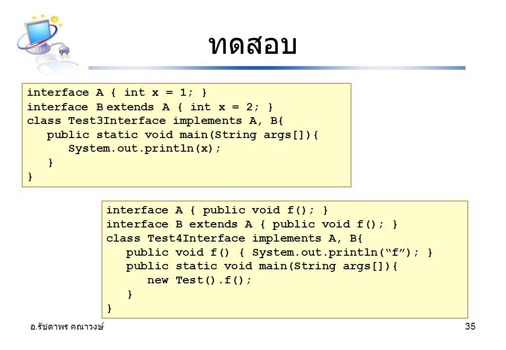 อ. รัชดาพร คณาวงษ์ 35 ทดสอบ interface A { int x = 1; } interface B extends A { int x = 2; } class Test3Interface implements A, B{ public static void m