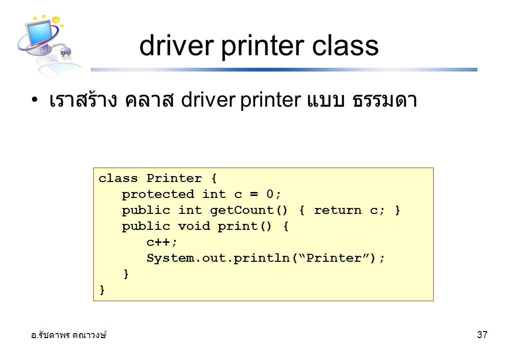 อ. รัชดาพร คณาวงษ์ 37 driver printer class เราสร้าง คลาส driver printer แบบ ธรรมดา class Printer { protected int c = 0; public int getCount() { return