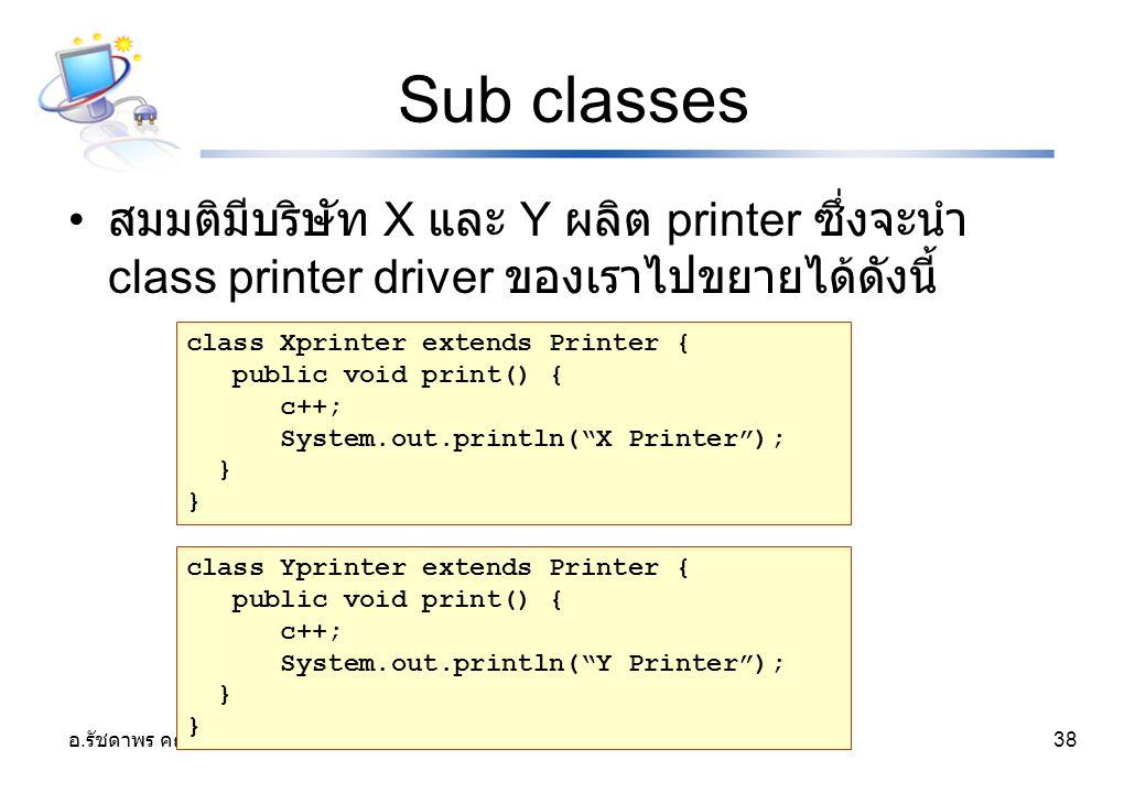 อ. รัชดาพร คณาวงษ์ 38 Sub classes สมมติมีบริษัท X และ Y ผลิต printer ซึ่งจะนำ class printer driver ของเราไปขยายได้ดังนี้ class Xprinter extends Printe