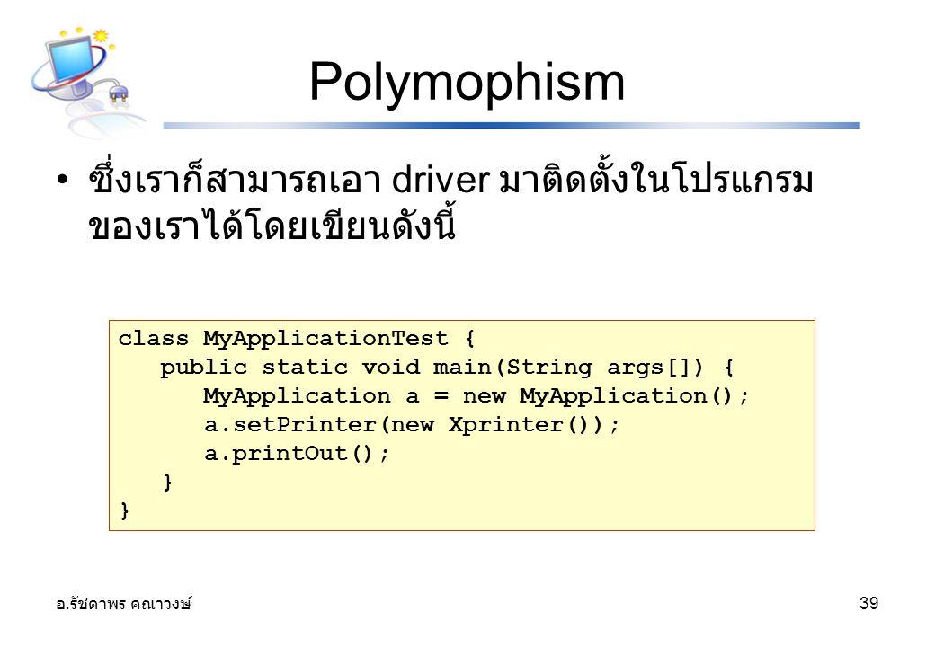 อ. รัชดาพร คณาวงษ์ 39 Polymophism ซึ่งเราก็สามารถเอา driver มาติดตั้งในโปรแกรม ของเราได้โดยเขียนดังนี้ class MyApplicationTest { public static void ma