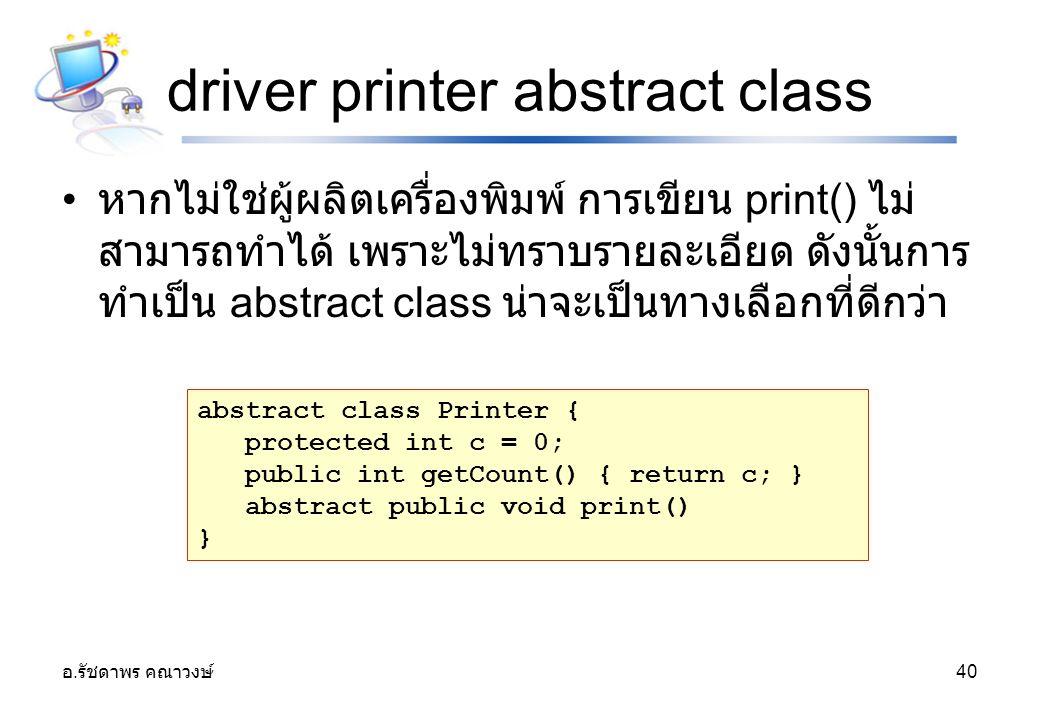 อ. รัชดาพร คณาวงษ์ 40 driver printer abstract class หากไม่ใช่ผู้ผลิตเครื่องพิมพ์ การเขียน print() ไม่ สามารถทำได้ เพราะไม่ทราบรายละเอียด ดังนั้นการ ทำ