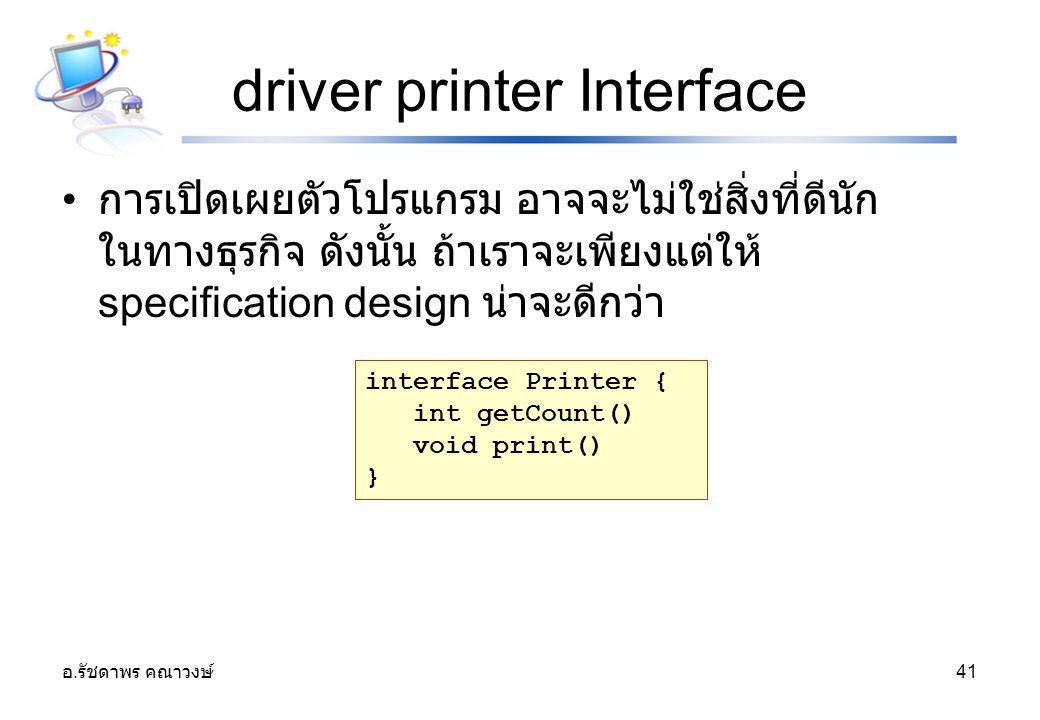 อ. รัชดาพร คณาวงษ์ 41 driver printer Interface การเปิดเผยตัวโปรแกรม อาจจะไม่ใช่สิ่งที่ดีนัก ในทางธุรกิจ ดังนั้น ถ้าเราจะเพียงแต่ให้ specification desi