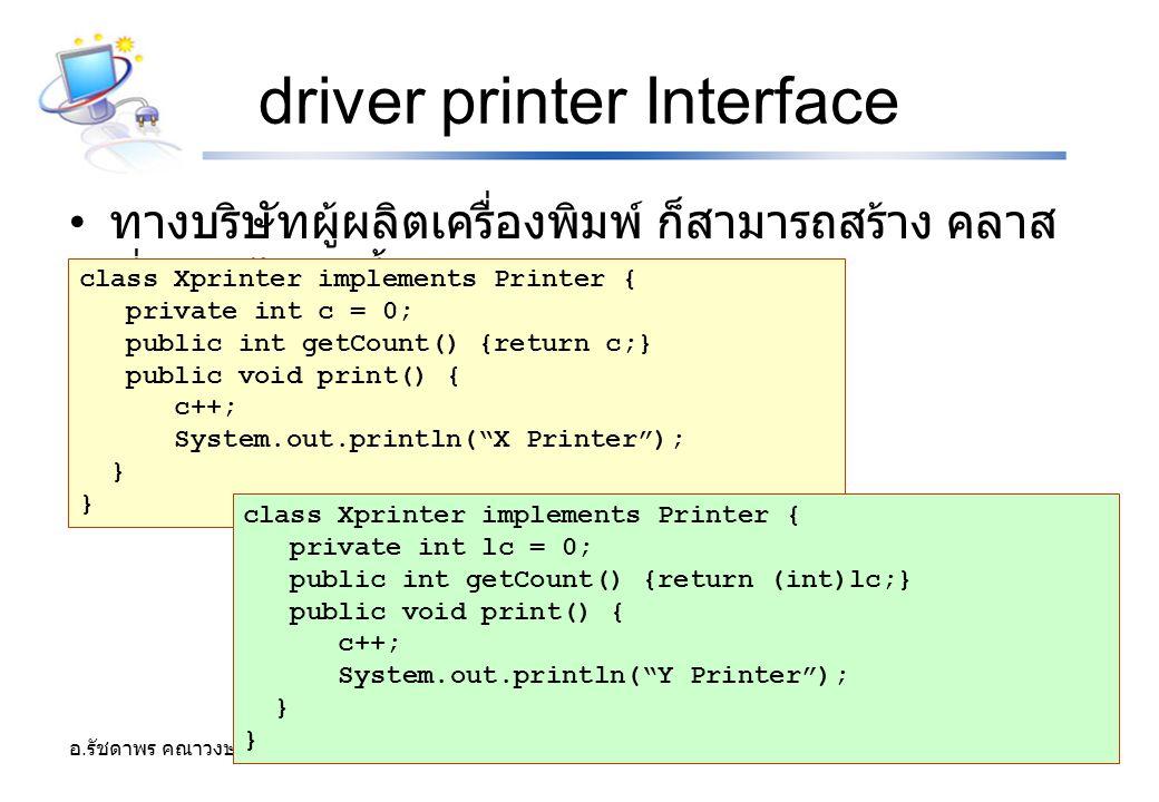 อ. รัชดาพร คณาวงษ์ 42 driver printer Interface ทางบริษัทผู้ผลิตเครื่องพิมพ์ ก็สามารถสร้าง คลาส ที่ขยายได้ดังนี้ class Xprinter implements Printer { pr