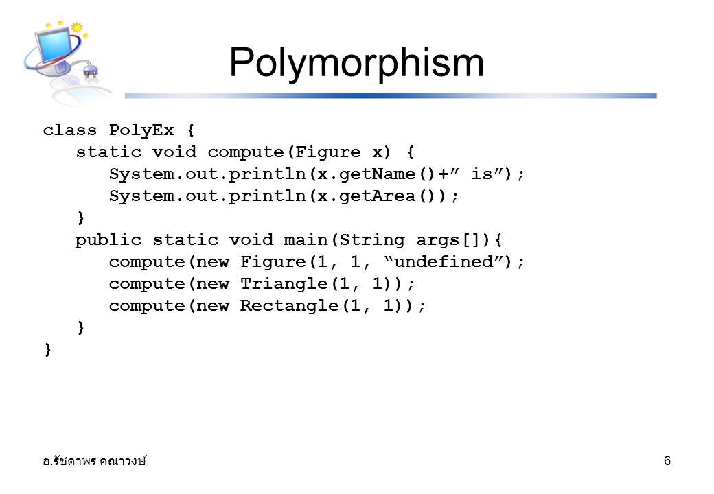 """อ. รัชดาพร คณาวงษ์ 6 Polymorphism class PolyEx { static void compute(Figure x) { System.out.println(x.getName()+"""" is""""); System.out.println(x.getArea()"""