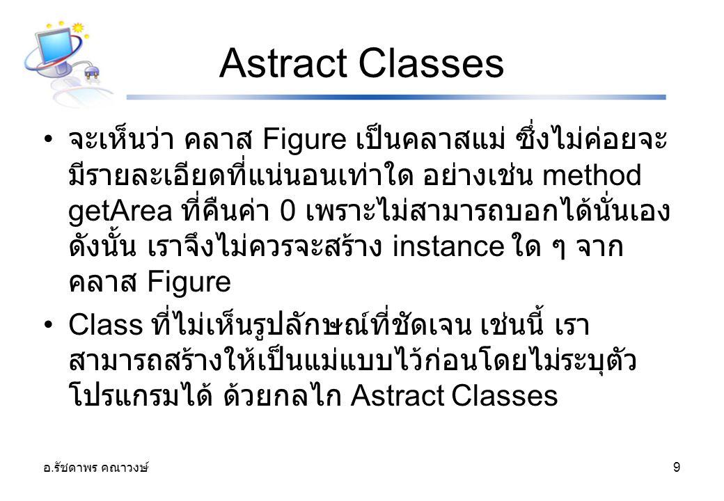 อ. รัชดาพร คณาวงษ์ 9 Astract Classes จะเห็นว่า คลาส Figure เป็นคลาสแม่ ซึ่งไม่ค่อยจะ มีรายละเอียดที่แน่นอนเท่าใด อย่างเช่น method getArea ที่คืนค่า 0
