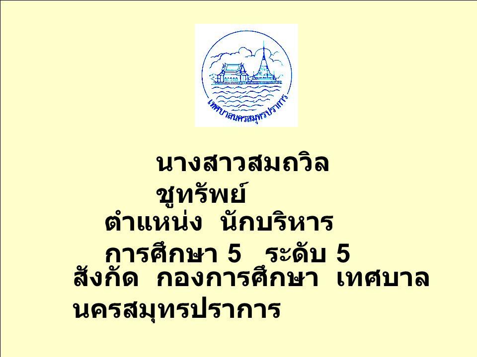 หน้าที่ความ รับผิดชอบ ในกองการศึกษา เทศบาล นครสมุทรปราการ โด ย นางสาวสมถวิล ชูทรัพย์ 46252804