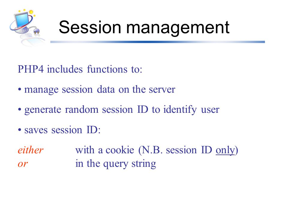 Session management PHP4 includes functions to: manage session data on the server generate random session ID to identify user saves session ID: either with a cookie (N.B.