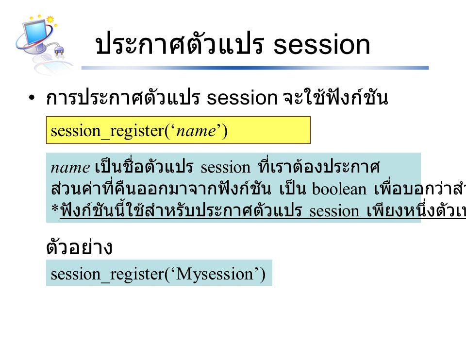 ประกาศตัวแปร session การประกาศตัวแปร session จะใช้ฟังก์ชัน ตัวอย่าง session_register('name') name เป็นชื่อตัวแปร session ที่เราต้องประกาศ ส่วนค่าที่คืนออกมาจากฟังก์ชัน เป็น boolean เพื่อบอกว่าสำเร็จหรือไม่ * ฟังก์ชันนี้ใช้สำหรับประกาศตัวแปร session เพียงหนึ่งตัวเท่านั้น session_register('Mysession')
