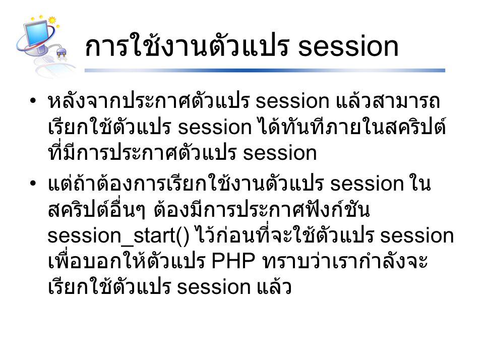 การใช้งานตัวแปร session หลังจากประกาศตัวแปร session แล้วสามารถ เรียกใช้ตัวแปร session ได้ทันทีภายในสคริปต์ ที่มีการประกาศตัวแปร session แต่ถ้าต้องการเรียกใช้งานตัวแปร session ใน สคริปต์อื่นๆ ต้องมีการประกาศฟังก์ชัน session_start() ไว้ก่อนที่จะใช้ตัวแปร session เพื่อบอกให้ตัวแปร PHP ทราบว่าเรากำลังจะ เรียกใช้ตัวแปร session แล้ว