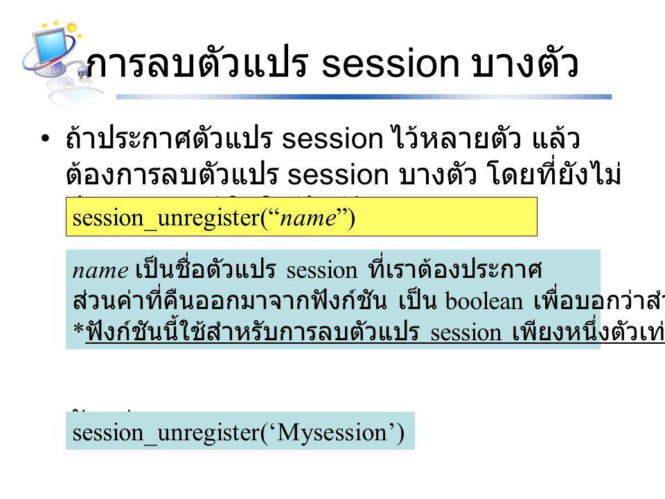 การลบตัวแปร session บางตัว ถ้าประกาศตัวแปร session ไว้หลายตัว แล้ว ต้องการลบตัวแปร session บางตัว โดยที่ยังไม่ ปิดเบราเซอร์ ให้ใช้ฟังก์ชัน ตัวอย่าง session_unregister( name ) name เป็นชื่อตัวแปร session ที่เราต้องประกาศ ส่วนค่าที่คืนออกมาจากฟังก์ชัน เป็น boolean เพื่อบอกว่าสำเร็จหรือไม่ * ฟังก์ชันนี้ใช้สำหรับการลบตัวแปร session เพียงหนึ่งตัวเท่านั้น session_unregister('Mysession')