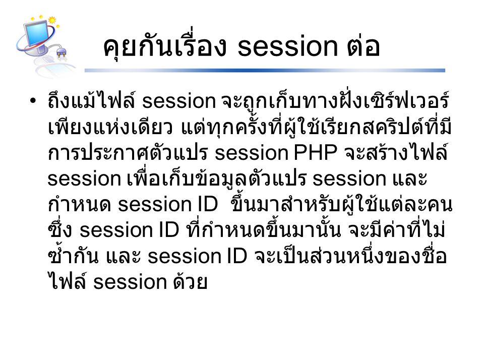 คุยกันเรื่อง session ต่อ ถึงแม้ไฟล์ session จะถูกเก็บทางฝั่งเซิร์ฟเวอร์ เพียงแห่งเดียว แต่ทุกครั้งที่ผู้ใช้เรียกสคริปต์ที่มี การประกาศตัวแปร session PHP จะสร้างไฟล์ session เพื่อเก็บข้อมูลตัวแปร session และ กำหนด session ID ขึ้นมาสำหรับผู้ใช้แต่ละคน ซึ่ง session ID ที่กำหนดขึ้นมานั้น จะมีค่าที่ไม่ ซ้ำกัน และ session ID จะเป็นส่วนหนึ่งของชื่อ ไฟล์ session ด้วย