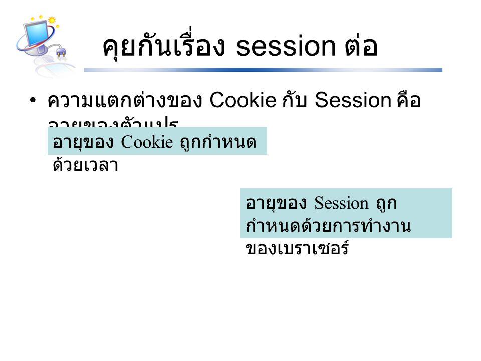 การมีอยู่ของ Session Session เริ่มมีอายุตั้งแต่ถูกประกาศ และจะ ยังคงมีอยู่ตราบเท่าที่เบราเซอร์ยังคงเปิดใช้งาน อยู่ หมายความว่าตัวแปร session จะหมดอายุ เมื่อเบราเซอร์ถูกปิด และต้องเป็นการปิดทุก หน้าต่างด้วย ( ทั้งที่เกี่ยวข้องและไม่เกี่ยวข้อง )