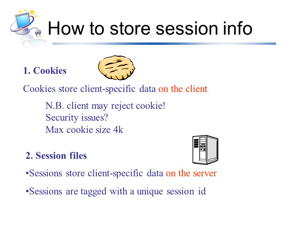 Cookies A cookie is a small piece of text containing identifying information –Sent by server to browser on first interaction –Sent by browser to the server that created the cookie on further interactions part of the HTTP protocol –Server saves information about cookies it issued, and can use it when serving a request E.g., authentication information, and user preferences Cookies can be stored permanently or for a limited time