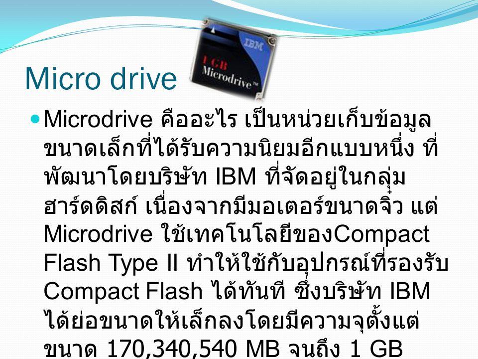 Microdrive คืออะไร เป็นหน่วยเก็บข้อมูล ขนาดเล็กที่ได้รับความนิยมอีกแบบหนึ่ง ที่ พัฒนาโดยบริษัท IBM ที่จัดอยู่ในกลุ่ม ฮาร์ดดิสก์ เนื่องจากมีมอเตอร์ขนาด