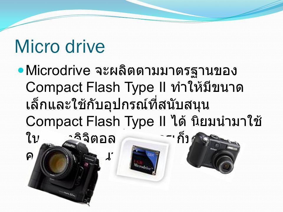 Micro drive Microdrive จะผลิตตามมาตรฐานของ Compact Flash Type II ทำให้มีขนาด เล็กและใช้กับอุปกรณ์ที่สนับสนุน Compact Flash Type II ได้ นิยมนำมาใช้ ในก