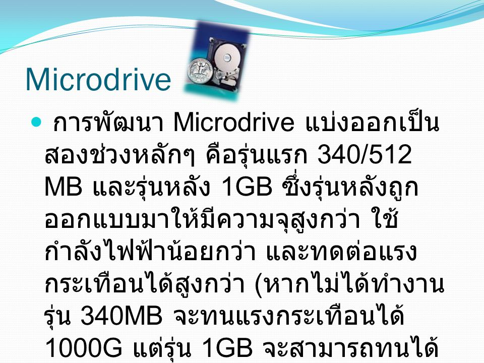 Microdrive การพัฒนา Microdrive แบ่งออกเป็น สองช่วงหลักๆ คือรุ่นแรก 340/512 MB และรุ่นหลัง 1GB ซึ่งรุ่นหลังถูก ออกแบบมาให้มีความจุสูงกว่า ใช้ กำลังไฟฟ้
