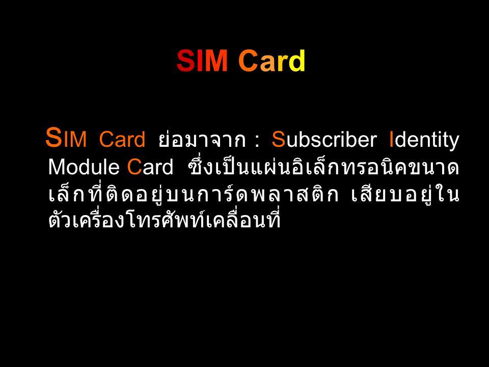 S IM Card ย่อมาจาก : Subscriber Identity Module Card ซึ่งเป็นแผ่นอิเล็กทรอนิคขนาด เล็กที่ติดอยู่บนการ์ดพลาสติก เสียบอยู่ใน ตัวเครื่องโทรศัพท์เคลื่อนที