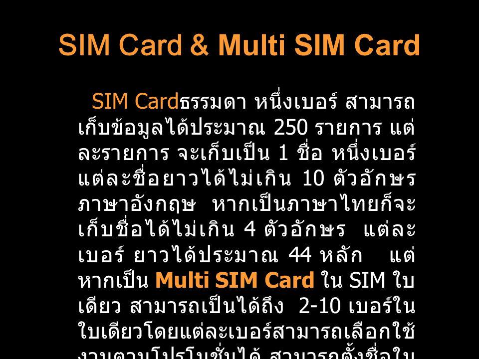 SIM Card & Multi SIM Card SIM Card ธรรมดา หนึ่งเบอร์ สามารถ เก็บข้อมูลได้ประมาณ 250 รายการ แต่ ละรายการ จะเก็บเป็น 1 ชื่อ หนึ่งเบอร์ แต่ละชื่อยาวได้ไม