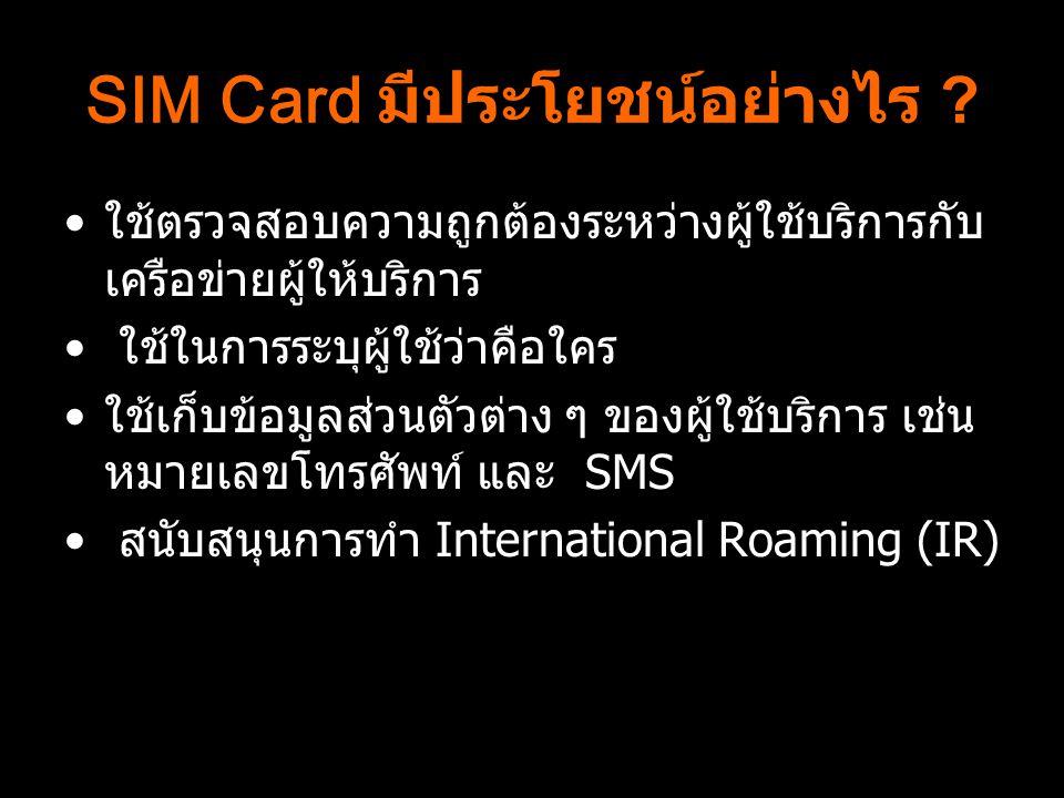 SIM Card มีประโยชน์อย่างไร ? ใช้ตรวจสอบความถูกต้องระหว่างผู้ใช้บริการกับ เครือข่ายผู้ให้บริการ ใช้ในการระบุผู้ใช้ว่าคือใคร ใช้เก็บข้อมูลส่วนตัวต่าง ๆ