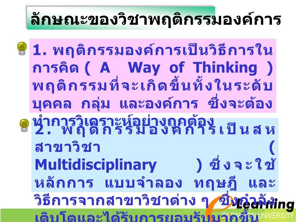 ลักษณะของวิชาพฤติกรรมองค์การ 2. พฤติกรรมองค์การเป็นสห สาขาวิชา ( Multidisciplinary ) ซึ่งจะใช้ หลักการ แบบจำลอง ทฤษฎี และ วิธีการจากสาขาวิชาต่าง ๆ ซึ่
