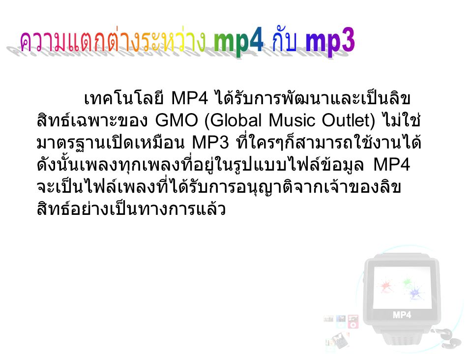 - ไฟล์เพลง MP4 ทุกไฟล์จะมี Link เชื่อมโยงไปยัง เว็บไซต์ของกลุ่มศิลปินหรือเจ้าของลิขสิทธ์เพลงบน Internet - ไฟล์ MP4 มีคุณภาพเสียงที่ดีกว่าไฟล์ MP3 และ ยังมีขนาดของไฟล์เล็กกว่า (MP4 มีอัตราส่วนในการ บีบย่อ 16:1 ในขณะที่ MP3 มีอัตราส่วน 11:1)