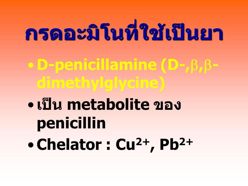 กรดอะมิโนที่ใช้เป็นยา D-penicillamine (D-, ,  - dimethylglycine) เป็น metabolite ของ penicillin Chelator : Cu 2+, Pb 2+