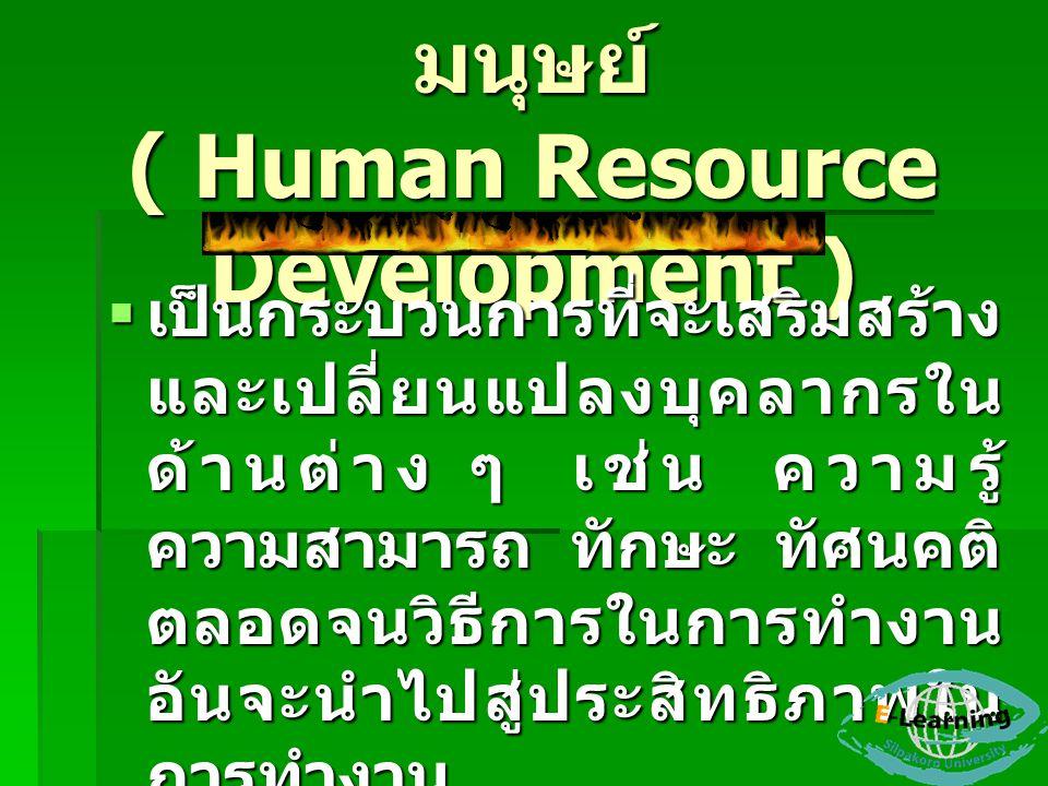การพัฒนาทรัพยากร มนุษย์ ( Human Resource Development )  เป็นกระบวนการที่จะเสริมสร้าง และเปลี่ยนแปลงบุคลากรใน ด้านต่าง ๆ เช่น ความรู้ ความสามารถ ทักษะ