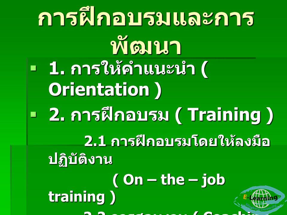 การฝึกอบรมและการ พัฒนา  1. การให้คำแนะนำ ( Orientation )  2. การฝึกอบรม ( Training ) 2.1 การฝึกอบรมโดยให้ลงมือ ปฏิบัติงาน 2.1 การฝึกอบรมโดยให้ลงมือ