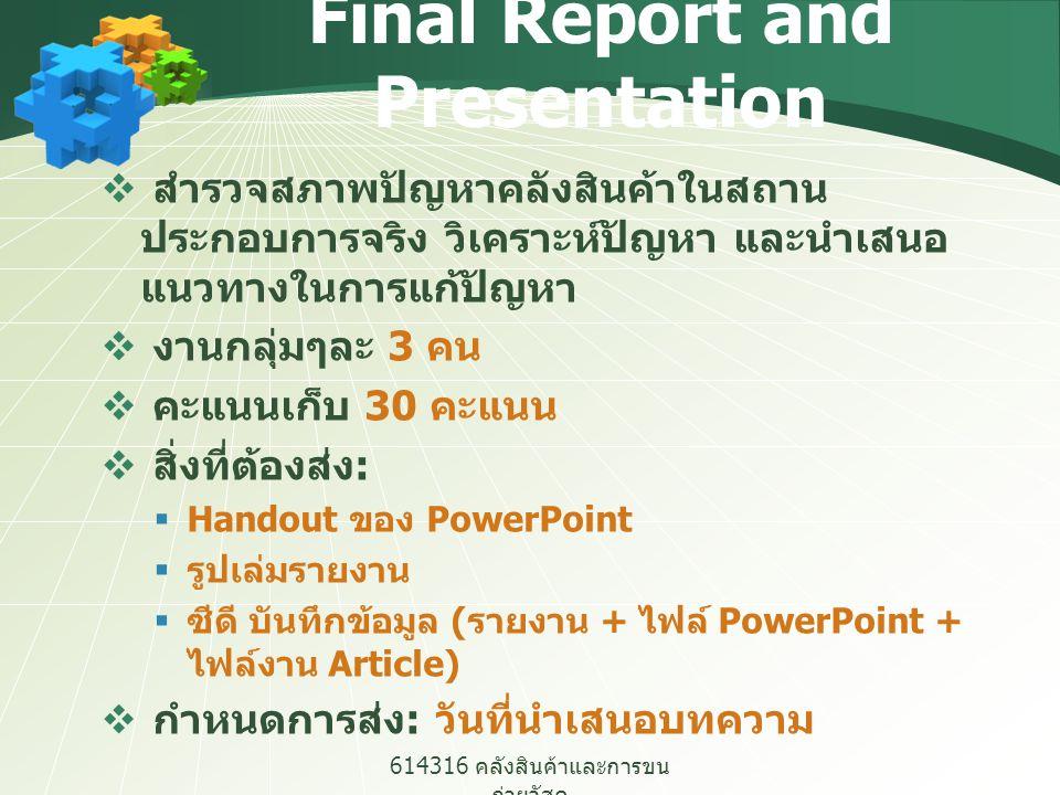 614316 คลังสินค้าและการขน ถ่ายวัสดุ Final Report and Presentation เนื้อหาในรายงานควรประกอบไปด้วย  ประวัติโดยย่อและรายละเอียดของธุรกิจ  ขั้นตอนการทำงาน  การวิเคราะห์สภาพปัญหาในปัจจุบัน  นำเสนอแนวทางในการแก้ไขปัญหา และ วิธีการปรับปรุง  การเปรียบเทียบหรือประเมินผลการปรับปรุง  ข้อมูลอื่นๆ