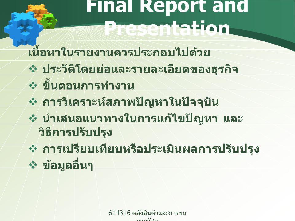 614316 คลังสินค้าและการขน ถ่ายวัสดุ Final Report and Presentation เนื้อหาในรายงานควรประกอบไปด้วย  ประวัติโดยย่อและรายละเอียดของธุรกิจ  ขั้นตอนการทำง