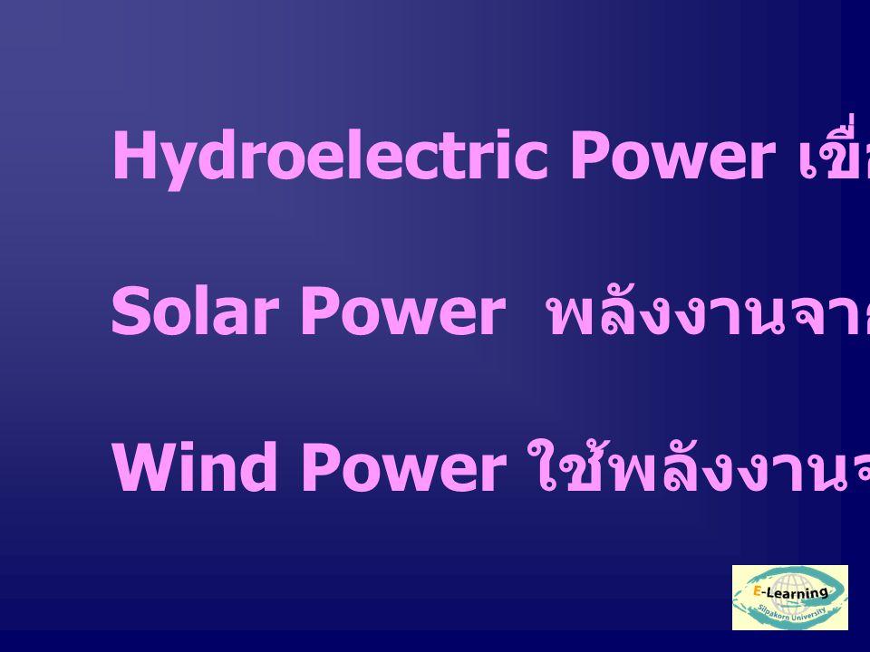 Hydroelectric Power เขื่อนจากพลังน้ำ Solar Power พลังงานจากแสงอาทิตย์ Wind Power ใช้พลังงานจากกังหันลม