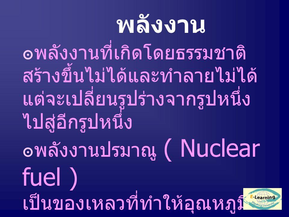พลังงาน ๏พลังงานที่เกิดโดยธรรมชาติ สร้างขึ้นไม่ได้และทำลายไม่ได้ แต่จะเปลี่ยนรูปร่างจากรูปหนึ่ง ไปสู่อีกรูปหนึ่ง ๏พลังงานปรมาณู ( Nuclear fuel ) เป็นของเหลวที่ทำให้อุณหภูมิ สูงมาก ได้แก่ ก๊าซธรรมชาติ