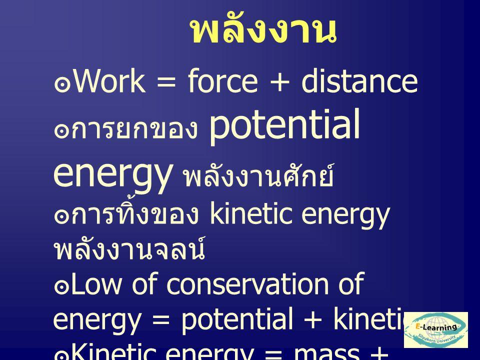 พลังงาน ๏ Work = force + distance ๏การยกของ potential energy พลังงานศักย์ ๏การทิ้งของ kinetic energy พลังงานจลน์ ๏ Low of conservation of energy = potential + kinetic ๏ Kinetic energy = mass + velocity (Thermol Energy )