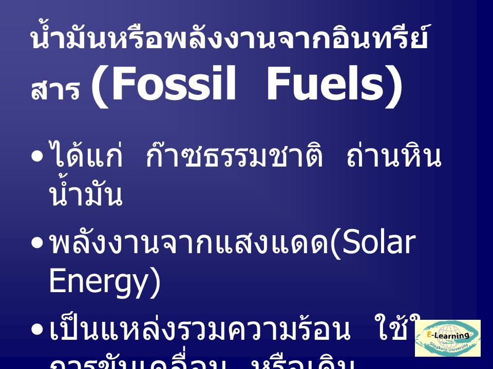 น้ำมันหรือพลังงานจากอินทรีย์ สาร (Fossil Fuels) ได้แก่ ก๊าซธรรมชาติ ถ่านหิน น้ำมัน พลังงานจากแสงแดด (Solar Energy) เป็นแหล่งรวมความร้อน ใช้ใน การขับเคลื่อน หรือเดิน เครื่องจักร หรือใช้ในบ้านเรือน