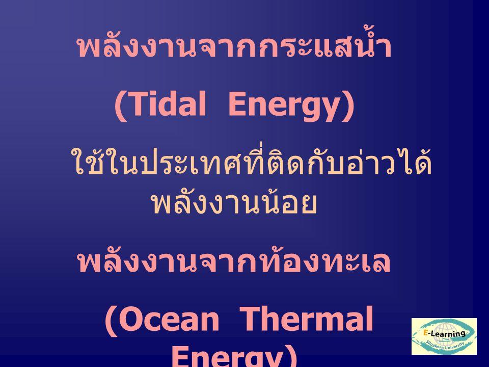 พลังงานจากกระแสน้ำ (Tidal Energy) ใช้ในประเทศที่ติดกับอ่าวได้ พลังงานน้อย พลังงานจากท้องทะเล (Ocean Thermal Energy) ใช้ปั่นกระแสไฟฟ้า