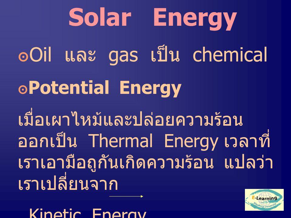 Solar Energy ๏ Oil และ gas เป็น chemical ๏ Potential Energy เมื่อเผาไหม้และปล่อยความร้อน ออกเป็น Thermal Energy เวลาที่ เราเอามือถูกันเกิดความร้อน แปลว่า เราเปลี่ยนจาก Kinetic Energy Thermal Energy