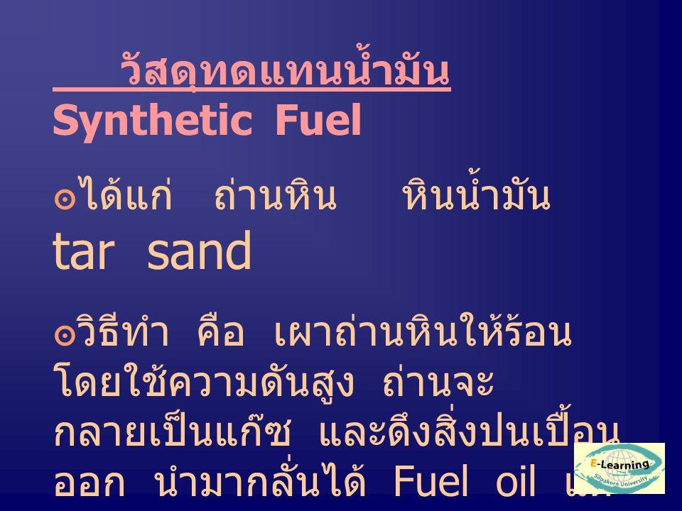 วัสดุทดแทนน้ำมัน Synthetic Fuel ๏ได้แก่ ถ่านหิน หินน้ำมัน tar sand ๏วิธีทำ คือ เผาถ่านหินให้ร้อน โดยใช้ความดันสูง ถ่านจะ กลายเป็นแก๊ซ และดึงสิ่งปนเปื้อน ออก นำมากลั่นได้ Fuel oil แต่ ไม่สะอาดเท่าแก๊ซมีเทน (Methane CH 4 )