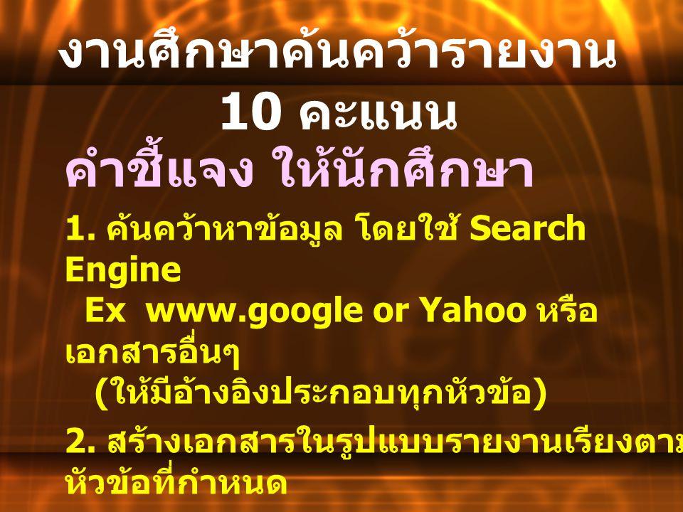 งานศึกษาค้นคว้ารายงาน 10 คะแนน คำชี้แจง ให้นักศึกษา 1. ค้นคว้าหาข้อมูล โดยใช้ Search Engine Ex www.google or Yahoo หรือ เอกสารอื่นๆ ( ให้มีอ้างอิงประก