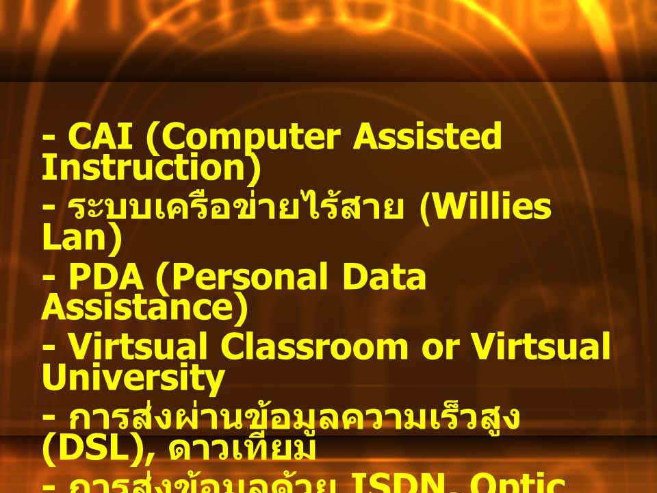 - CAI (Computer Assisted Instruction) - ระบบเครือข่ายไร้สาย (Willies Lan) - PDA (Personal Data Assistance) - Virtsual Classroom or Virtsual University