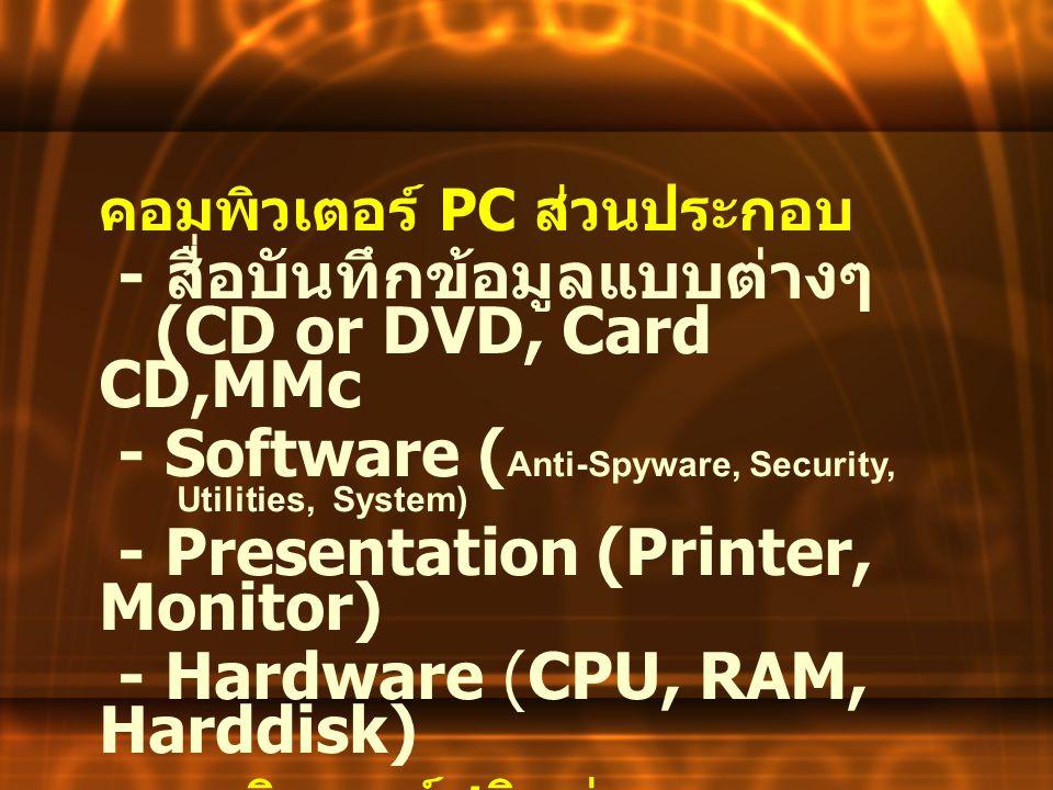 คอมพิวเตอร์ PC ส่วนประกอบ - สื่อบันทึกข้อมูลแบบต่างๆ (CD or DVD, Card CD,MMc - Software ( Anti-Spyware, Security, Utilities, System) - Presentation (P