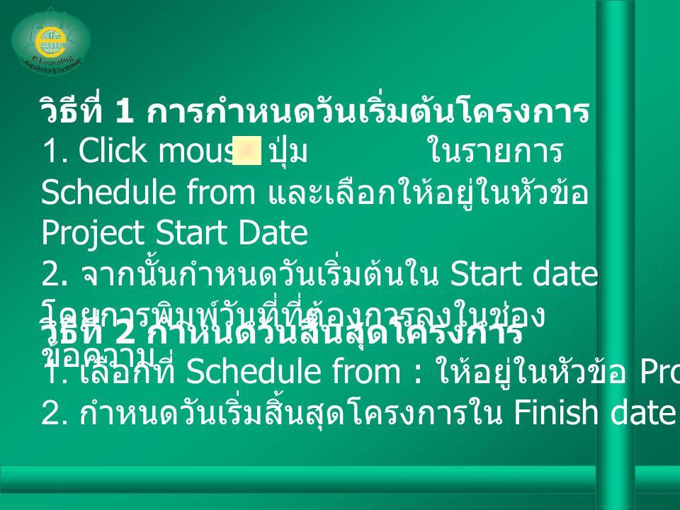 วิธีที่ 1 การกำหนดวันเริ่มต้นโครงการ 1. Click mouse ปุ่ม ในรายการ Schedule from และเลือกให้อยู่ในหัวข้อ Project Start Date 2. จากนั้นกำหนดวันเริ่มต้นใ