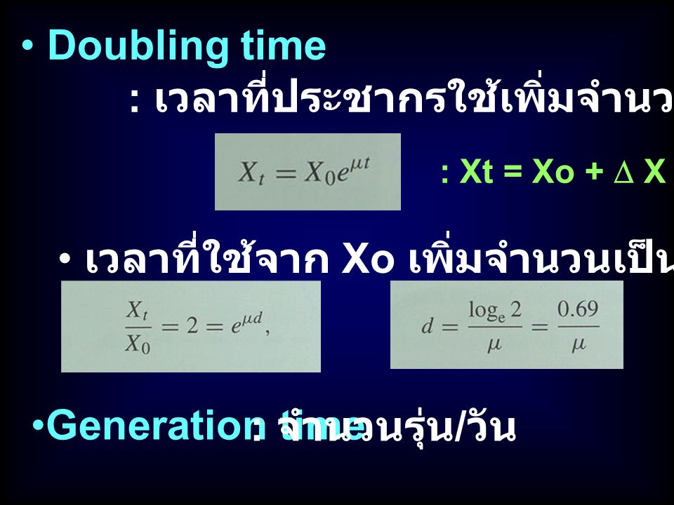 Doubling time : เวลาที่ประชากรใช้เพิ่มจำนวนขึ้น 100 % : Xt = Xo +  X เวลาที่ใช้จาก Xo เพิ่มจำนวนเป็น 2 เท่า (d) Generation time : จำนวนรุ่น / วัน