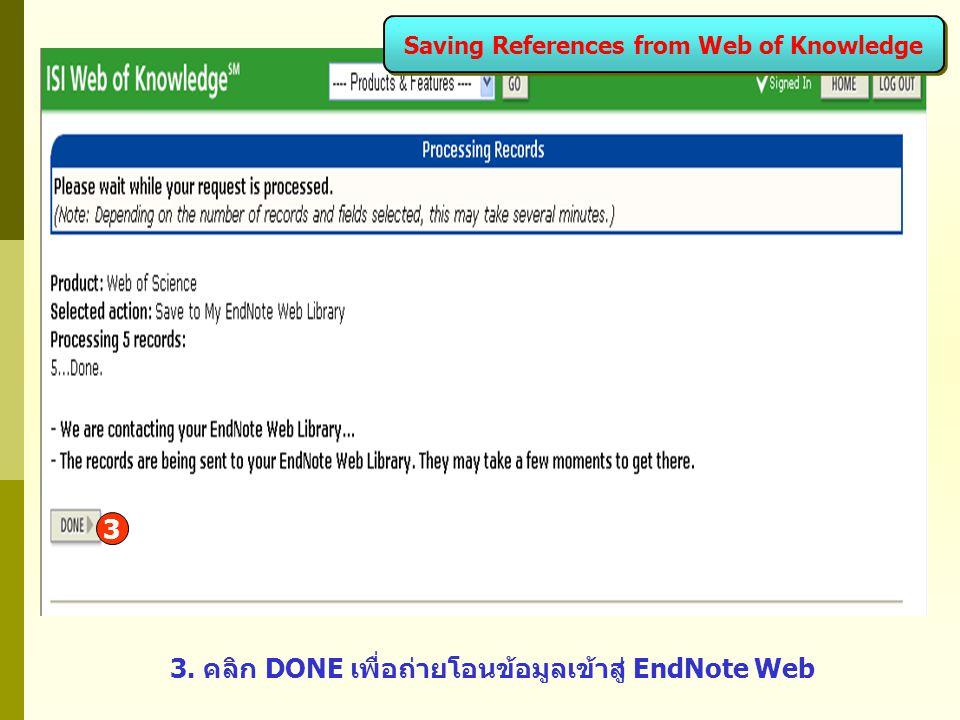 3. คลิก DONE เพื่อถ่ายโอนข้อมูลเข้าสู่ EndNote Web 3 Saving References from Web of Knowledge