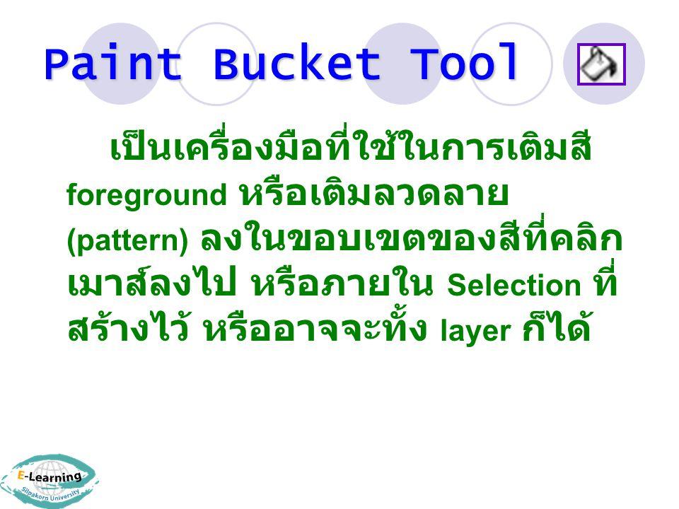 Paint Bucket Tool เป็นเครื่องมือที่ใช้ในการเติมสี foreground หรือเติมลวดลาย (pattern) ลงในขอบเขตของสีที่คลิก เมาส์ลงไป หรือภายใน Selection ที่ สร้างไว้ หรืออาจจะทั้ง layer ก็ได้