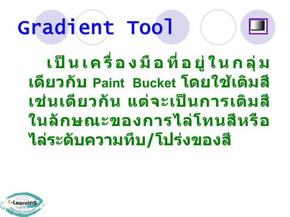 Gradient Tool เป็นเครื่องมือที่อยู่ในกลุ่ม เดียวกับ Paint Bucket โดยใช้เติมสี เช่นเดียวกัน แต่จะเป็นการเติมสี ในลักษณะของการไล่โทนสีหรือ ไล่ระดับความทึบ / โปร่งของสี