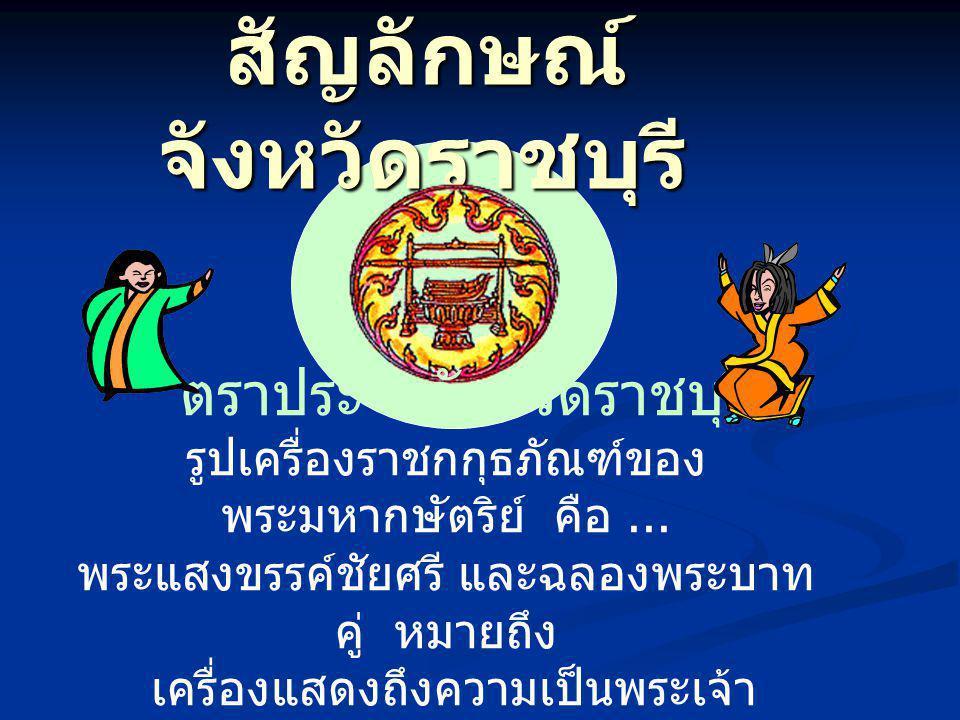 สัญลักษณ์ จังหวัดราชบุรี สัญลักษณ์ จังหวัดราชบุรี ตราประจำจังหวัดราชบุรี รูปเครื่องราชกกุธภัณฑ์ของ พระมหากษัตริย์ คือ... พระแสงขรรค์ชัยศรี และฉลองพระบ