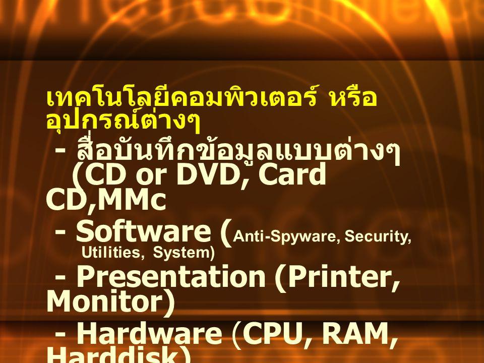เทคโนโลยีคอมพิวเตอร์ หรือ อุปกรณ์ต่างๆ - สื่อบันทึกข้อมูลแบบต่างๆ (CD or DVD, Card CD,MMc - Software ( Anti-Spyware, Security, Utilities, System) - Pr