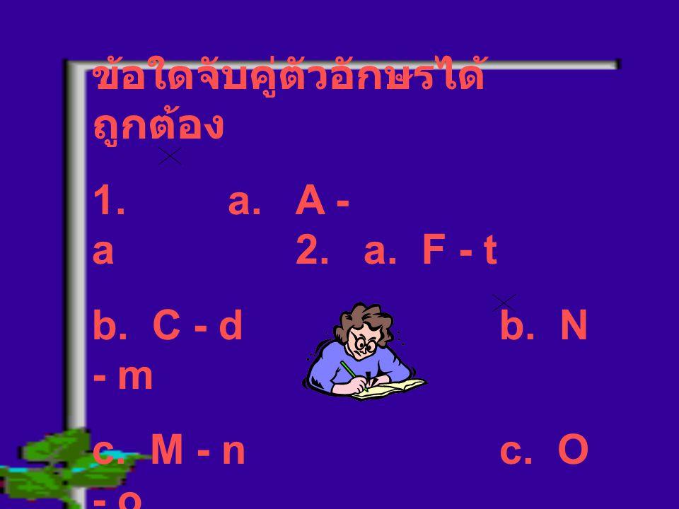 ข้อใดจับคู่ตัวอักษรได้ ถูกต้อง 1. a. A - a2.a. F - t b. C - db. N - m c. M - nc. O - o d. T - Id. P - r